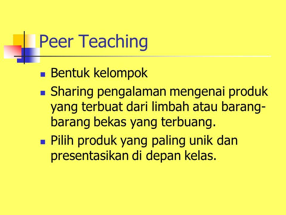 Peer Teaching Bentuk kelompok Sharing pengalaman mengenai produk yang terbuat dari limbah atau barang- barang bekas yang terbuang. Pilih produk yang p