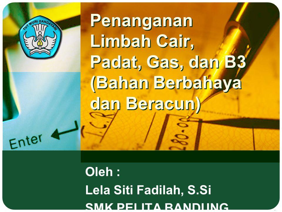 Penanganan Limbah Cair, Padat, Gas, dan B3 (Bahan Berbahaya dan Beracun) Oleh : Lela Siti Fadilah, S.Si SMK PELITA BANDUNG