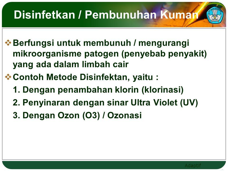 Adaptif Disinfetkan / Pembunuhan Kuman  Berfungsi untuk membunuh / mengurangi mikroorganisme patogen (penyebab penyakit) yang ada dalam limbah cair 