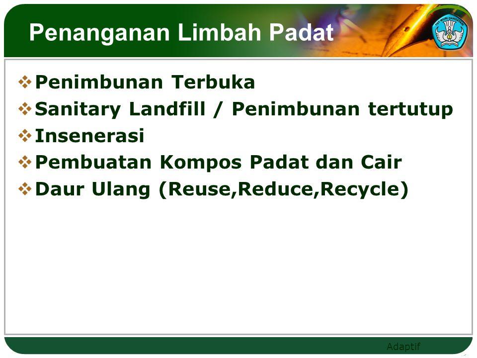 Adaptif Penanganan Limbah Padat  Penimbunan Terbuka  Sanitary Landfill / Penimbunan tertutup  Insenerasi  Pembuatan Kompos Padat dan Cair  Daur Ulang (Reuse,Reduce,Recycle)