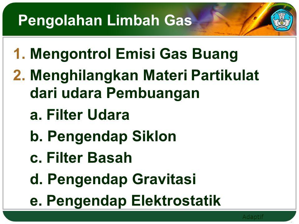 Adaptif Pengolahan Limbah Gas  Mengontrol Emisi Gas Buang  Menghilangkan Materi Partikulat dari udara Pembuangan a. Filter Udara b. Pengendap Sikl