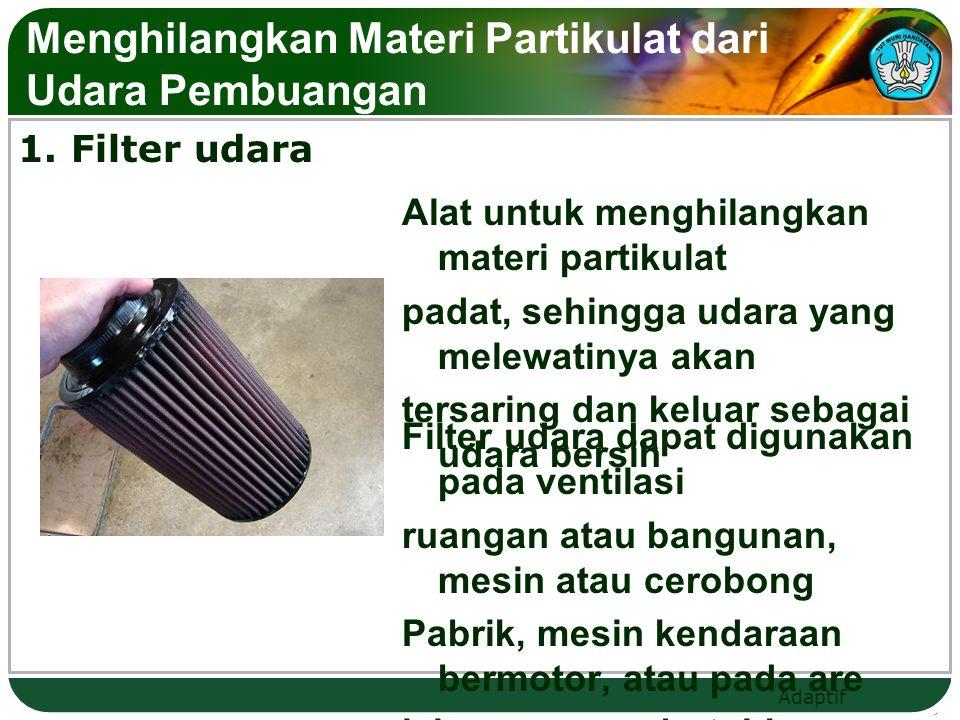 Adaptif Menghilangkan Materi Partikulat dari Udara Pembuangan 1. Filter udara Alat untuk menghilangkan materi partikulat padat, sehingga udara yang me