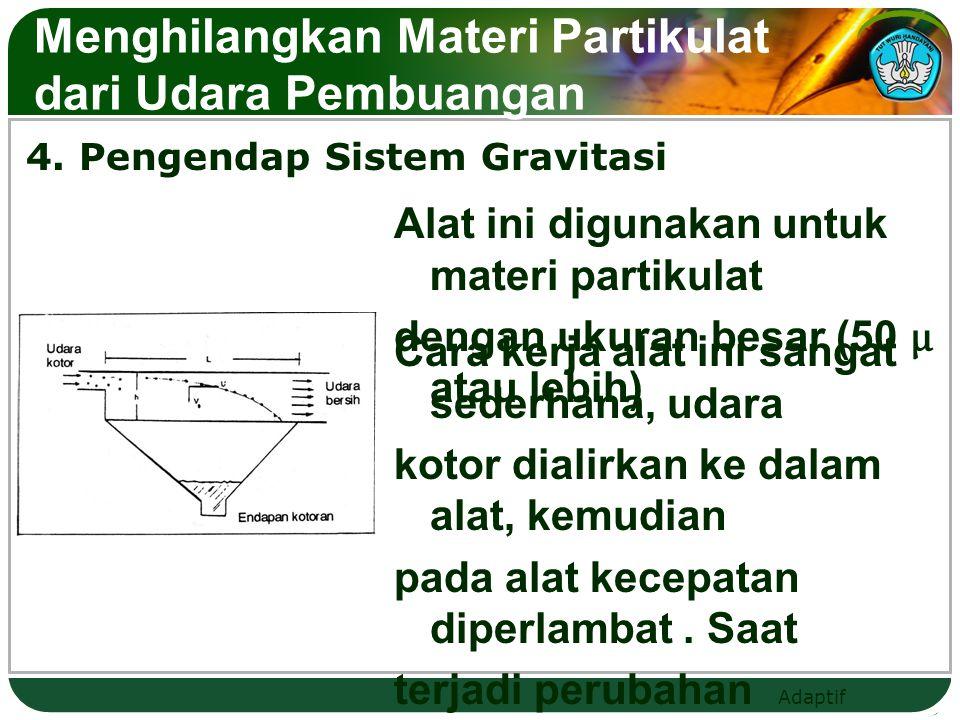 Adaptif 4. Pengendap Sistem Gravitasi Menghilangkan Materi Partikulat dari Udara Pembuangan Alat ini digunakan untuk materi partikulat dengan ukuran b