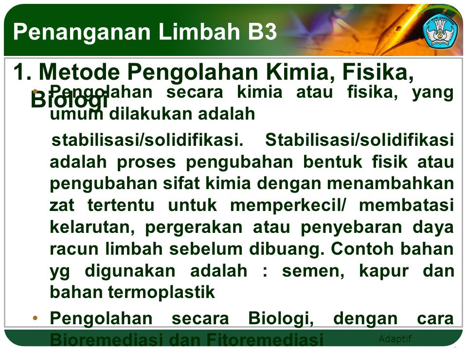 Adaptif Penanganan Limbah B3 1. Metode Pengolahan Kimia, Fisika, Biologi Pengolahan secara kimia atau fisika, yang umum dilakukan adalah stabilisasi/s