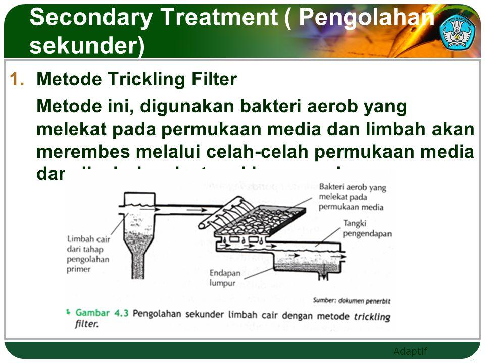 Adaptif  Metode Activated Sludge Limbah cair disalurkan ke sebuah tangki dan di dalamnya limbah di campur dengan lumpur yang kaya akan bakteri aerob.
