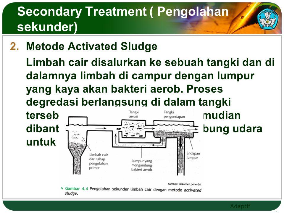 Adaptif  Metode Activated Sludge Limbah cair disalurkan ke sebuah tangki dan di dalamnya limbah di campur dengan lumpur yang kaya akan bakteri aerob