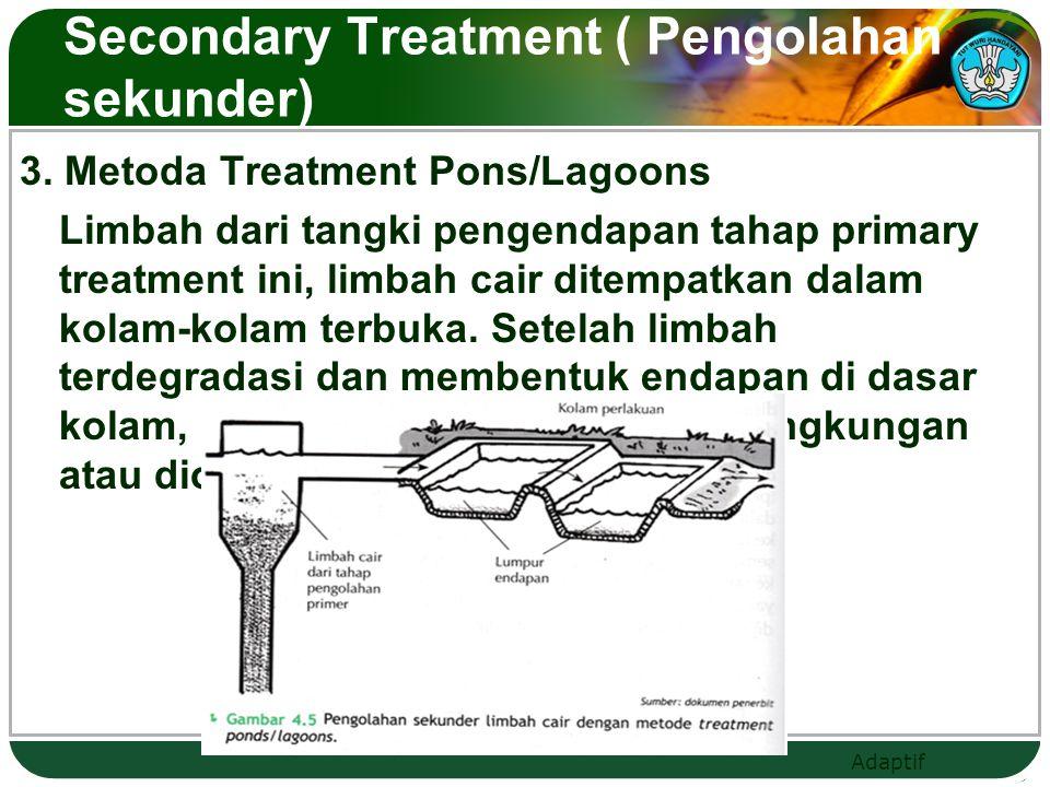 Adaptif Secondary Treatment ( Pengolahan sekunder) 3. Metoda Treatment Pons/Lagoons Limbah dari tangki pengendapan tahap primary treatment ini, limbah