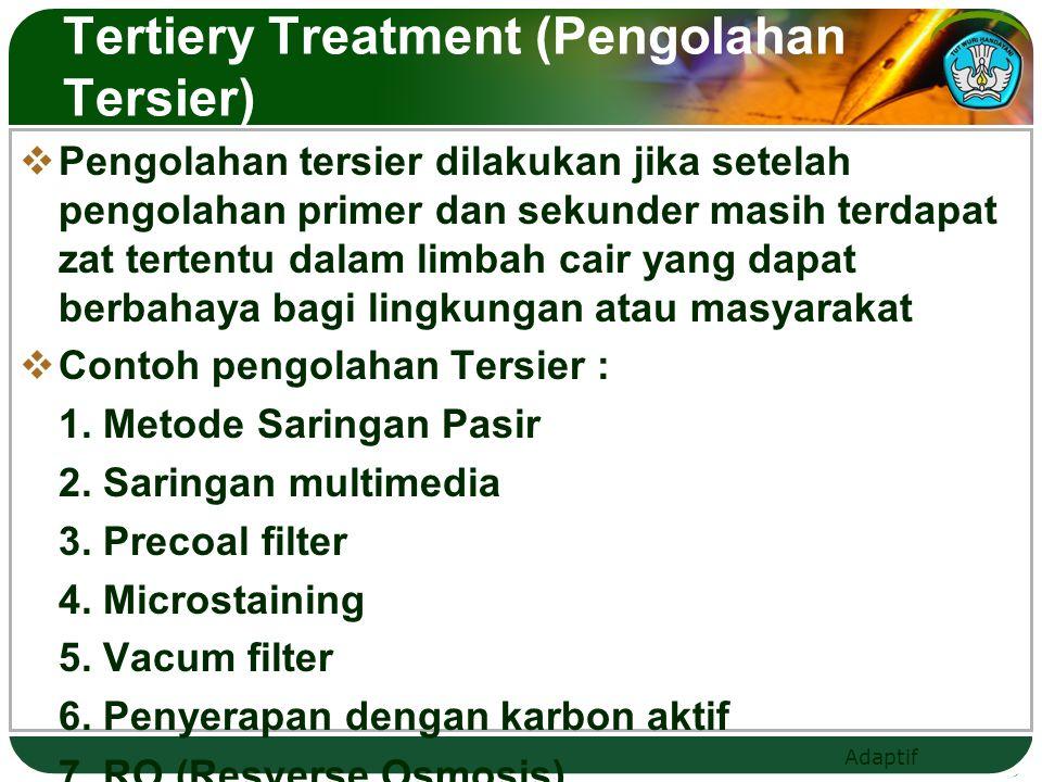 Adaptif Tertiery Treatment (Pengolahan Tersier)  Pengolahan tersier dilakukan jika setelah pengolahan primer dan sekunder masih terdapat zat tertentu dalam limbah cair yang dapat berbahaya bagi lingkungan atau masyarakat  Contoh pengolahan Tersier : 1.