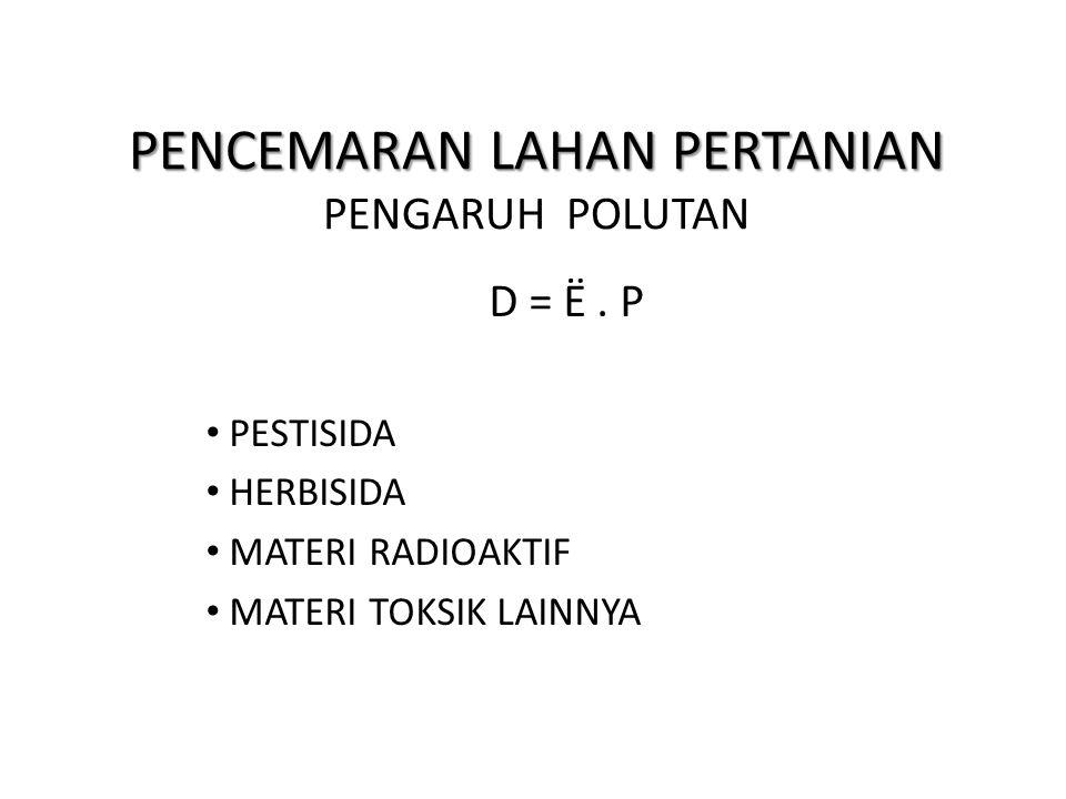 PENCEMARAN LAHAN PERTANIAN PENCEMARAN LAHAN PERTANIAN PENGARUH POLUTAN D = Ë. P PESTISIDA HERBISIDA MATERI RADIOAKTIF MATERI TOKSIK LAINNYA