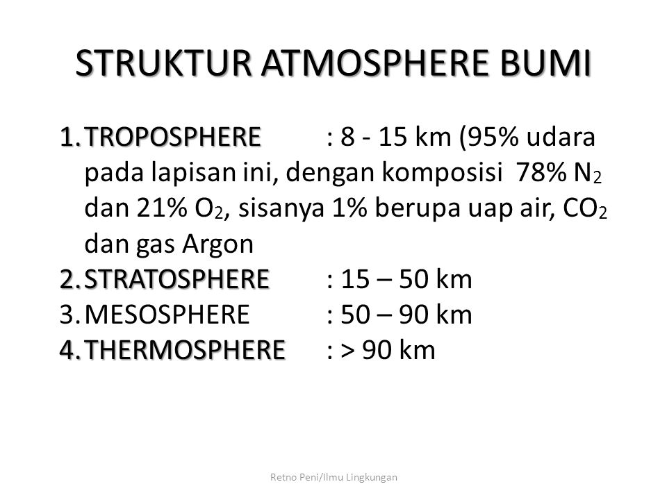 STRUKTUR ATMOSPHERE BUMI Retno Peni/Ilmu Lingkungan 1.TROPOSPHERE 1.TROPOSPHERE : 8 - 15 km (95% udara pada lapisan ini, dengan komposisi 78% N 2 dan