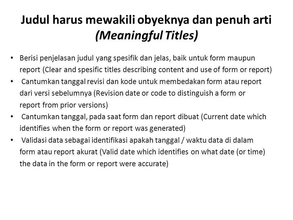 Judul harus mewakili obyeknya dan penuh arti (Meaningful Titles) Berisi penjelasan judul yang spesifik dan jelas, baik untuk form maupun report (Clear