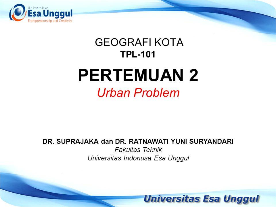 GEOGRAFI KOTA TPL-101 DR. SUPRAJAKA dan DR. RATNAWATI YUNI SURYANDARI Fakultas Teknik Universitas Indonusa Esa Unggul PERTEMUAN 2 Urban Problem