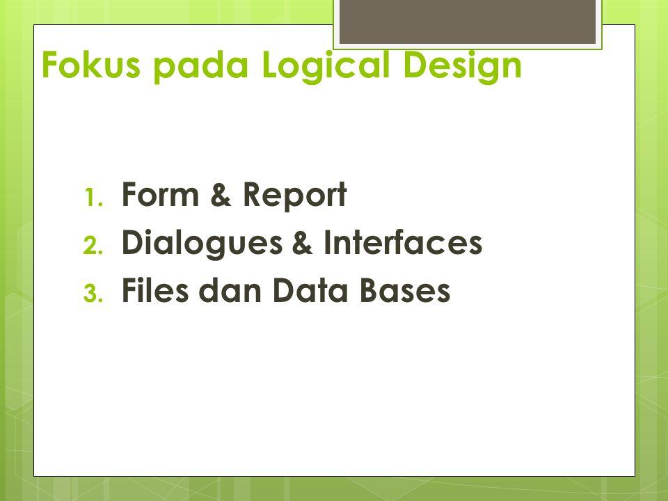 Fokus pada Logical Design 1. Form & Report 2. Dialogues & Interfaces 3. Files dan Data Bases