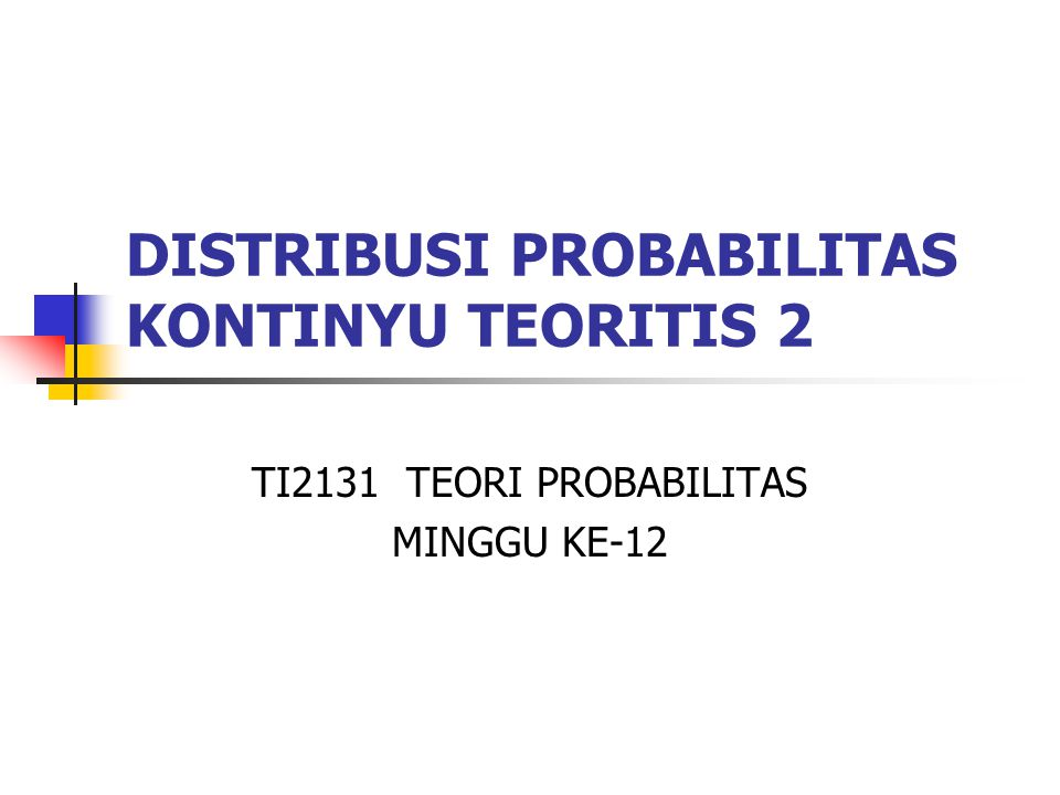 DISTRIBUSI PROBABILITAS KONTINYU TEORITIS 2 TI2131 TEORI PROBABILITAS MINGGU KE-12