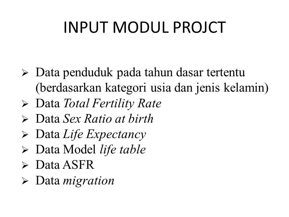INPUT MODUL PROJCT  Data penduduk pada tahun dasar tertentu (berdasarkan kategori usia dan jenis kelamin)  Data Total Fertility Rate  Data Sex Ratio at birth  Data Life Expectancy  Data Model life table  Data ASFR  Data migration