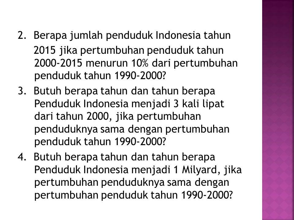 2. Berapa jumlah penduduk Indonesia tahun 2015 jika pertumbuhan penduduk tahun 2000-2015 menurun 10% dari pertumbuhan penduduk tahun 1990-2000? 3. But