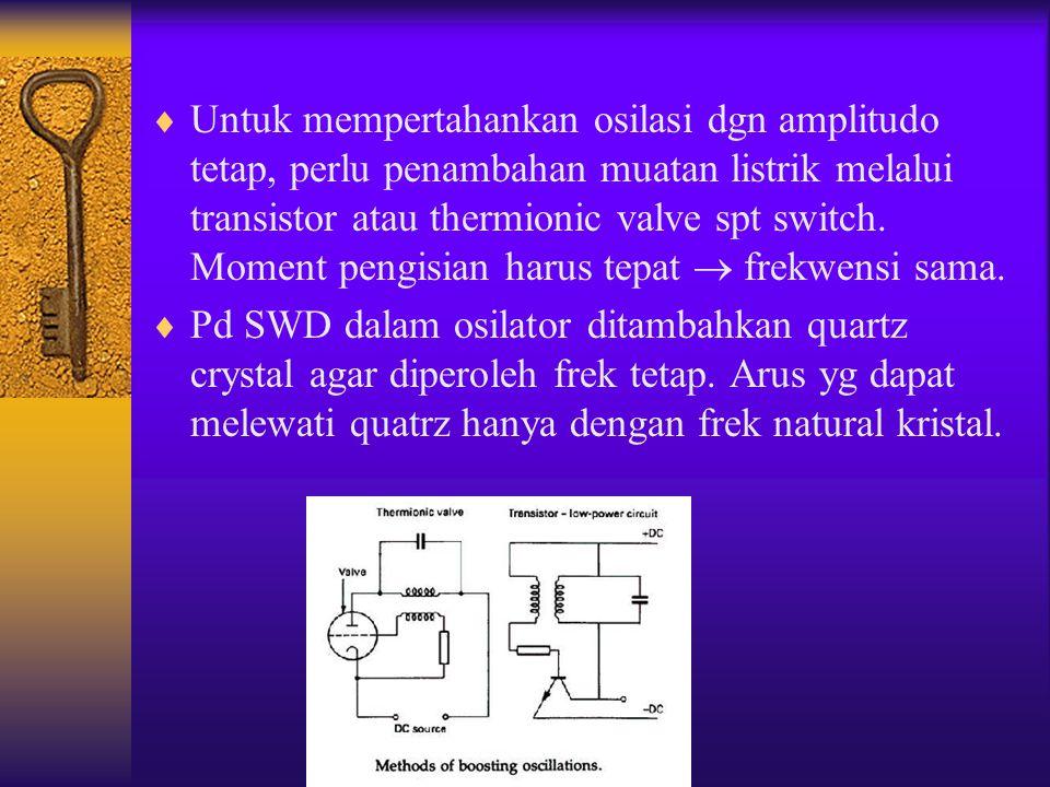  Untuk mempertahankan osilasi dgn amplitudo tetap, perlu penambahan muatan listrik melalui transistor atau thermionic valve spt switch. Moment pengis