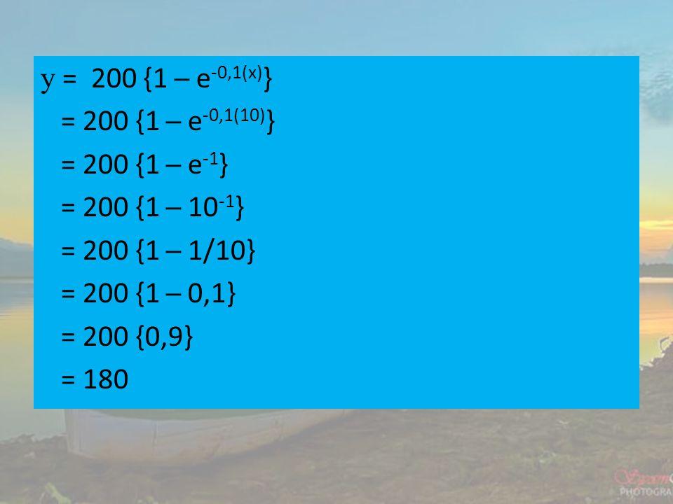 y = 200 {1 ─ e -0,1(x) } = 200 {1 ─ e -0,1(10) } = 200 {1 ─ e -1 } = 200 {1 ─ 10 -1 } = 200 {1 ─ 1/10} = 200 {1 ─ 0,1} = 200 {0,9} = 180