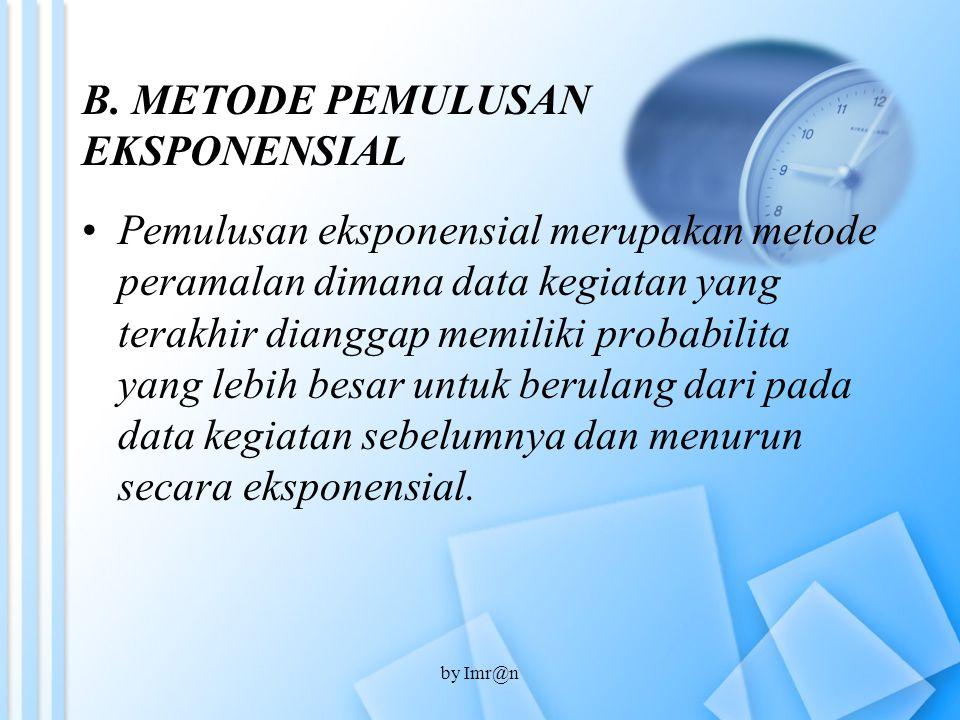 B. METODE PEMULUSAN EKSPONENSIAL Pemulusan eksponensial merupakan metode peramalan dimana data kegiatan yang terakhir dianggap memiliki probabilita ya