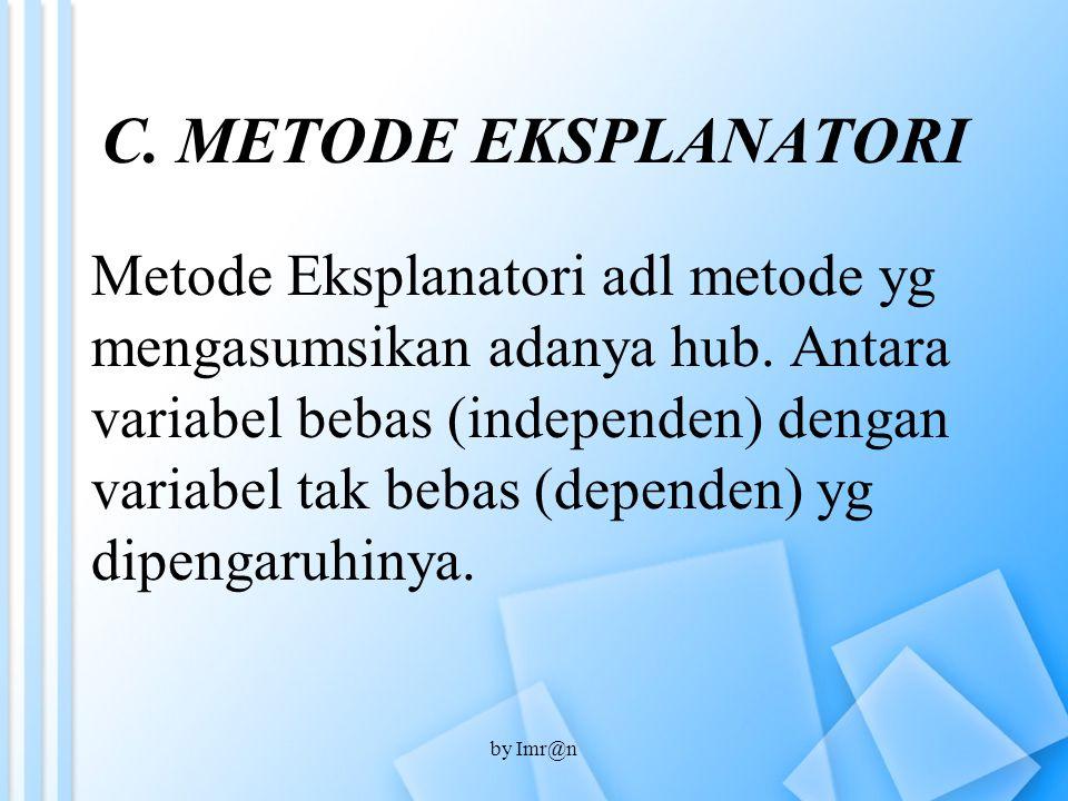 C. METODE EKSPLANATORI Metode Eksplanatori adl metode yg mengasumsikan adanya hub. Antara variabel bebas (independen) dengan variabel tak bebas (depen