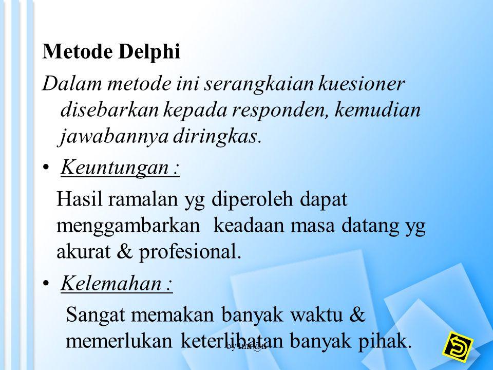 Metode Delphi Dalam metode ini serangkaian kuesioner disebarkan kepada responden, kemudian jawabannya diringkas. Keuntungan : Hasil ramalan yg diperol