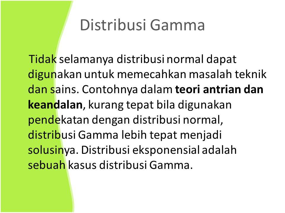 Distribusi Gamma Tidak selamanya distribusi normal dapat digunakan untuk memecahkan masalah teknik dan sains. Contohnya dalam teori antrian dan keanda