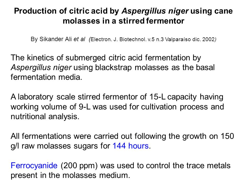 Production of citric acid by Aspergillus niger using cane molasses in a stirred fermentor By Sikander Ali et al ( Electron. J. Biotechnol. v.5 n.3 Val