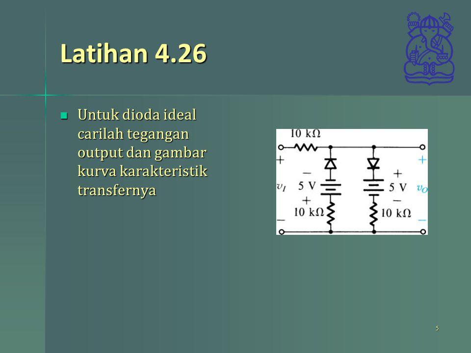 Latihan 4.26 Untuk dioda ideal carilah tegangan output dan gambar kurva karakteristik transfernya Untuk dioda ideal carilah tegangan output dan gambar kurva karakteristik transfernya 5