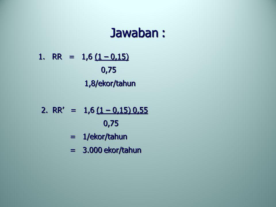 Jawaban : 1. RR = 1,6 (1 – 0,15) 1. RR = 1,6 (1 – 0,15) 0,75 0,75 1,8/ekor/tahun 1,8/ekor/tahun 2. RR' = 1,6 (1 – 0,15) 0,55 2. RR' = 1,6 (1 – 0,15) 0