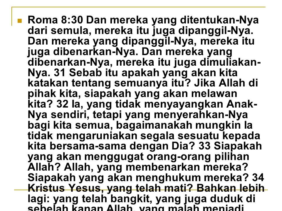 Roma 8:30 Dan mereka yang ditentukan-Nya dari semula, mereka itu juga dipanggil-Nya. Dan mereka yang dipanggil-Nya, mereka itu juga dibenarkan-Nya. Da