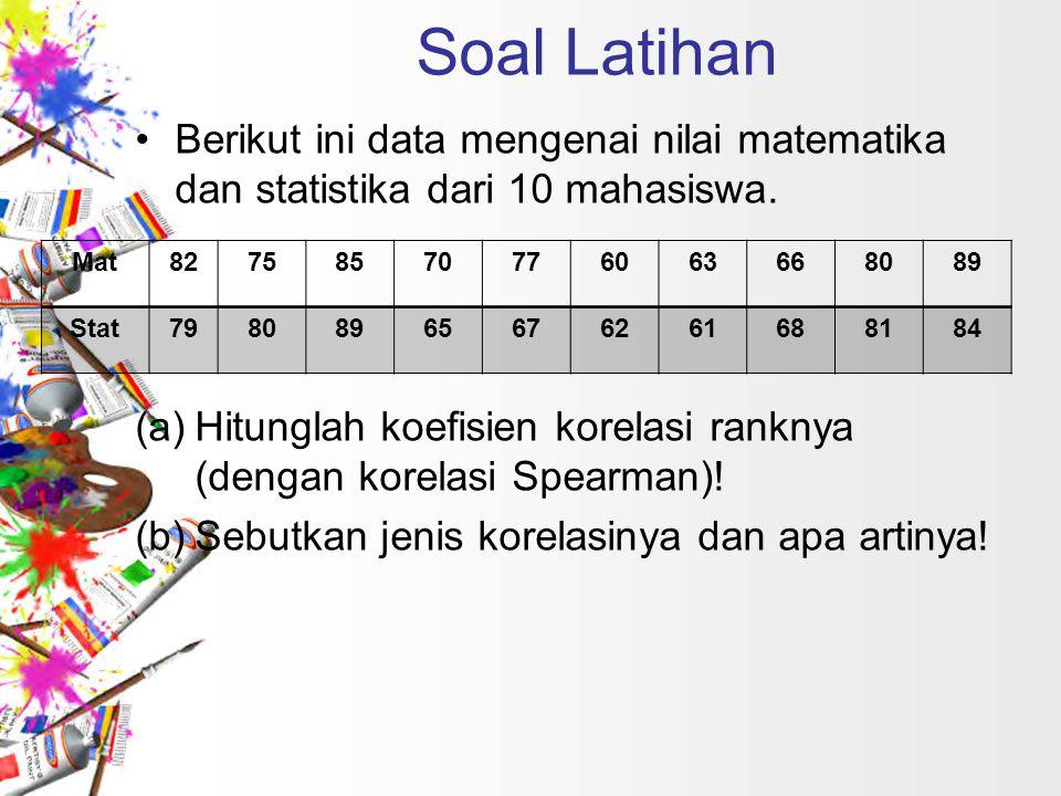 Soal Latihan Berikut ini data mengenai nilai matematika dan statistika dari 10 mahasiswa. (a)Hitunglah koefisien korelasi ranknya (dengan korelasi Spe