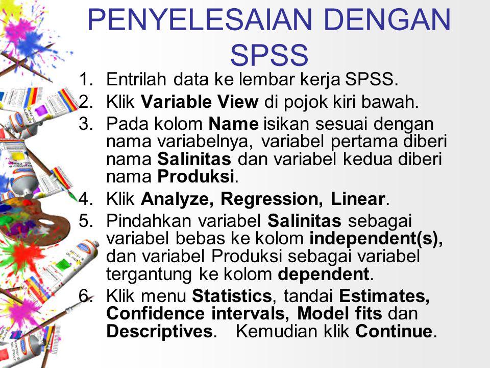 PENYELESAIAN DENGAN SPSS 1.Entrilah data ke lembar kerja SPSS. 2.Klik Variable View di pojok kiri bawah. 3.Pada kolom Name isikan sesuai dengan nama v