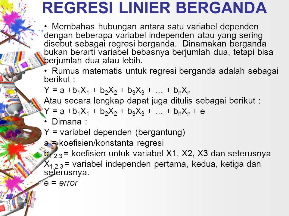 REGRESI LINIER BERGANDA Membahas hubungan antara satu variabel dependen dengan beberapa variabel independen atau yang sering disebut sebagai regresi b