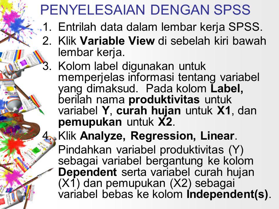 PENYELESAIAN DENGAN SPSS 1.Entrilah data dalam lembar kerja SPSS. 2.Klik Variable View di sebelah kiri bawah lembar kerja. 3.Kolom label digunakan unt