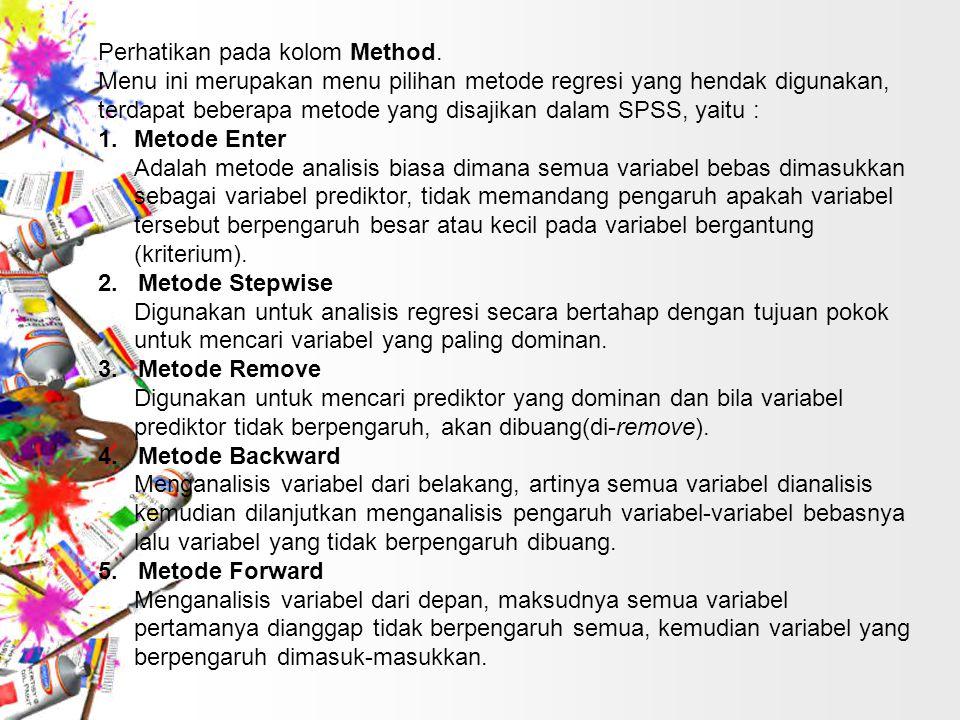Perhatikan pada kolom Method. Menu ini merupakan menu pilihan metode regresi yang hendak digunakan, terdapat beberapa metode yang disajikan dalam SPSS