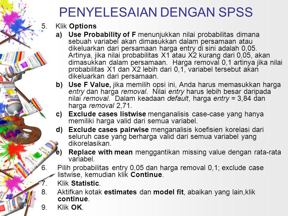 PENYELESAIAN DENGAN SPSS 5. Klik Options a)Use Probability of F menunjukkan nilai probabilitas dimana sebuah variabel akan dimasukkan dalam persamaan