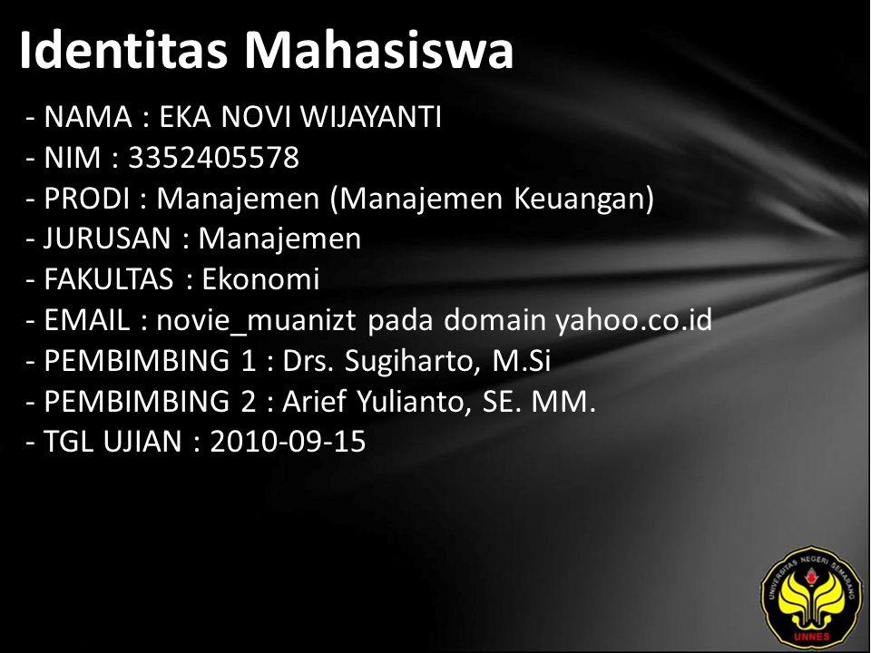 Identitas Mahasiswa - NAMA : EKA NOVI WIJAYANTI - NIM : 3352405578 - PRODI : Manajemen (Manajemen Keuangan) - JURUSAN : Manajemen - FAKULTAS : Ekonomi - EMAIL : novie_muanizt pada domain yahoo.co.id - PEMBIMBING 1 : Drs.