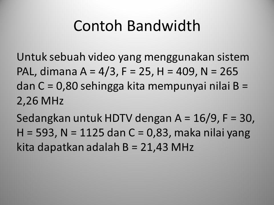 Contoh Bandwidth Untuk sebuah video yang menggunakan sistem PAL, dimana A = 4/3, F = 25, H = 409, N = 265 dan C = 0,80 sehingga kita mempunyai nilai B = 2,26 MHz Sedangkan untuk HDTV dengan A = 16/9, F = 30, H = 593, N = 1125 dan C = 0,83, maka nilai yang kita dapatkan adalah B = 21,43 MHz