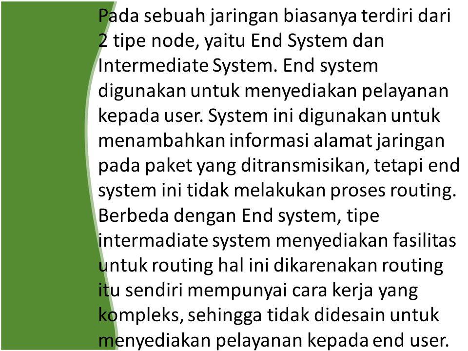 Pada sebuah jaringan biasanya terdiri dari 2 tipe node, yaitu End System dan Intermediate System. End system digunakan untuk menyediakan pelayanan kep