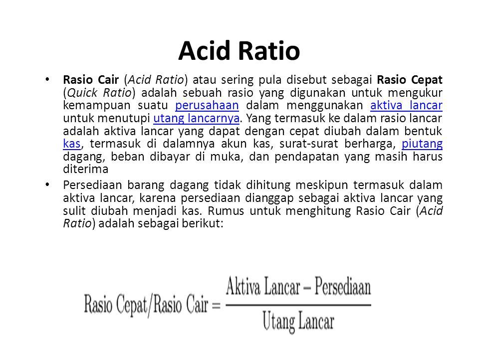 Acid Ratio Rasio Cair (Acid Ratio) atau sering pula disebut sebagai Rasio Cepat (Quick Ratio) adalah sebuah rasio yang digunakan untuk mengukur kemampuan suatu perusahaan dalam menggunakan aktiva lancar untuk menutupi utang lancarnya.