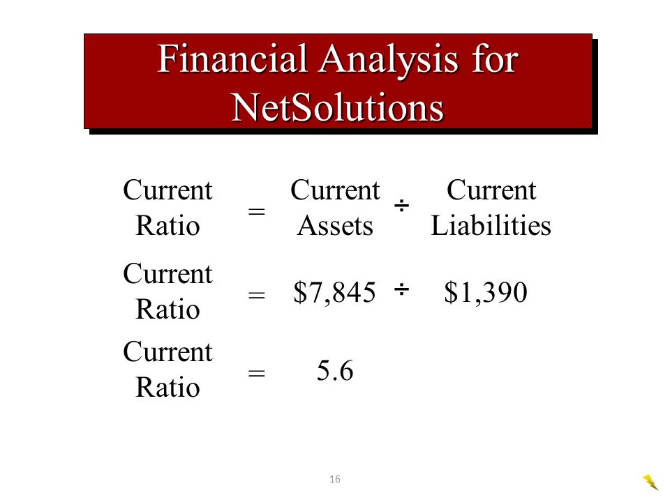 16 Current Ratio = Current Assets ÷ Current Liabilities Financial Analysis for NetSolutions Current Ratio = $7,845 ÷ $1,390 Current Ratio = 5.6