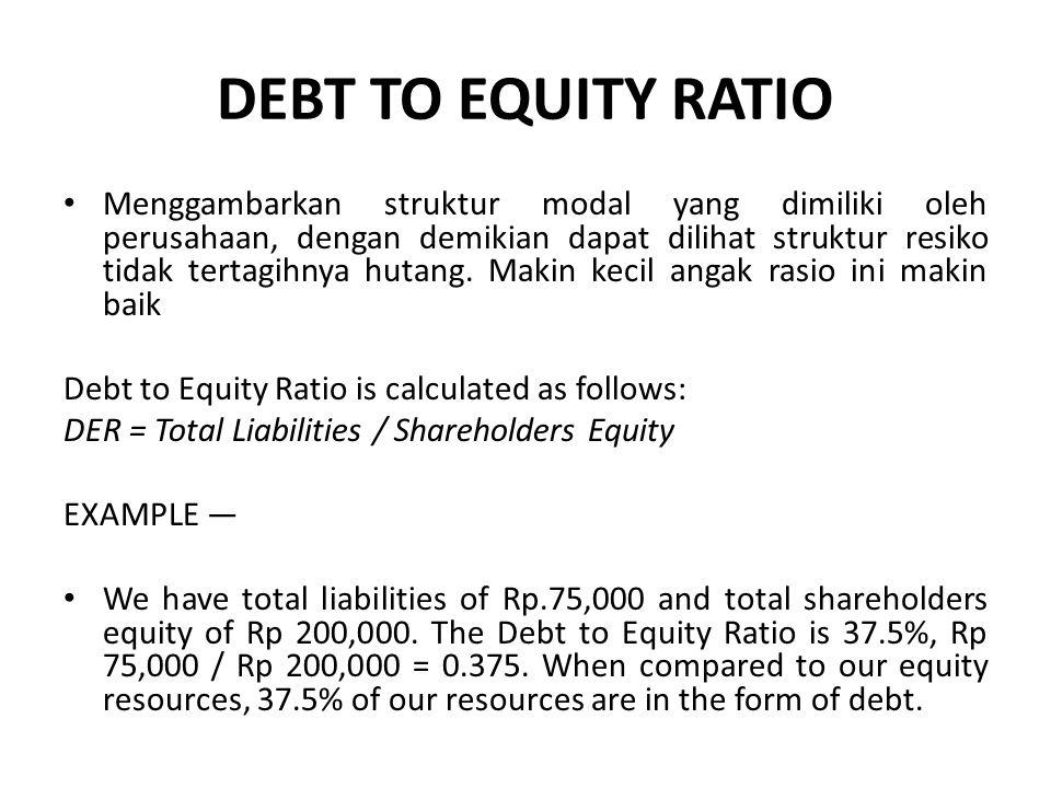 DEBT TO EQUITY RATIO Menggambarkan struktur modal yang dimiliki oleh perusahaan, dengan demikian dapat dilihat struktur resiko tidak tertagihnya hutan