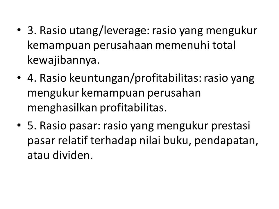 . 3. Rasio utang/leverage: rasio yang mengukur kemampuan perusahaan memenuhi total kewajibannya. 4. Rasio keuntungan/profitabilitas: rasio yang menguk