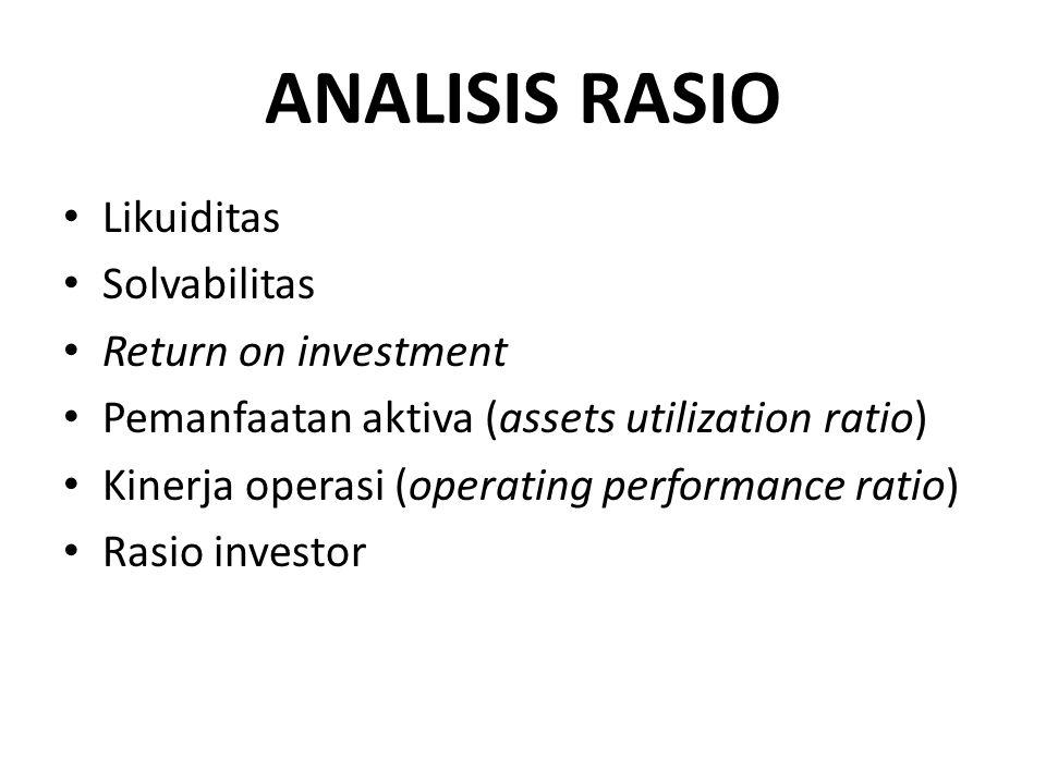 ANALISIS RASIO Likuiditas Solvabilitas Return on investment Pemanfaatan aktiva (assets utilization ratio) Kinerja operasi (operating performance ratio) Rasio investor