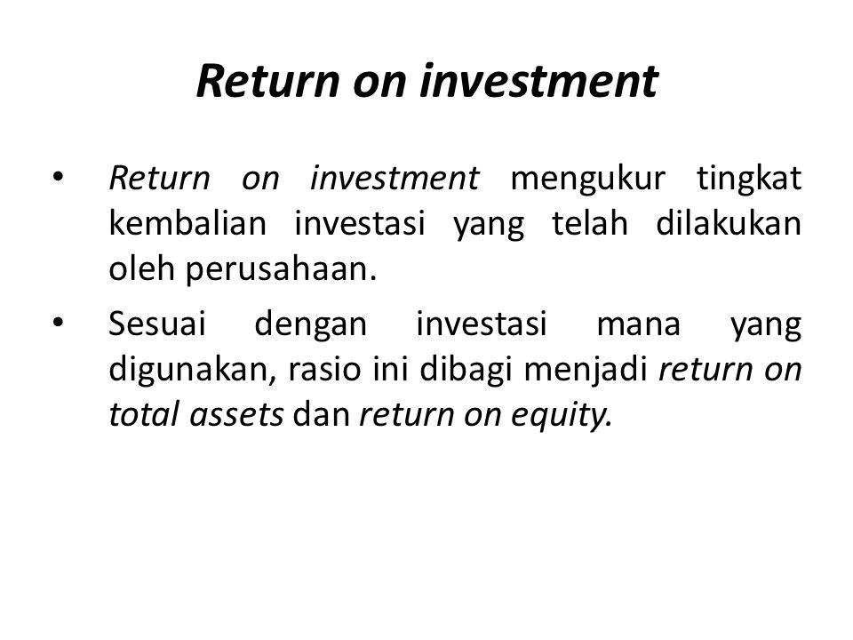 Return on investment Return on investment mengukur tingkat kembalian investasi yang telah dilakukan oleh perusahaan. Sesuai dengan investasi mana yang