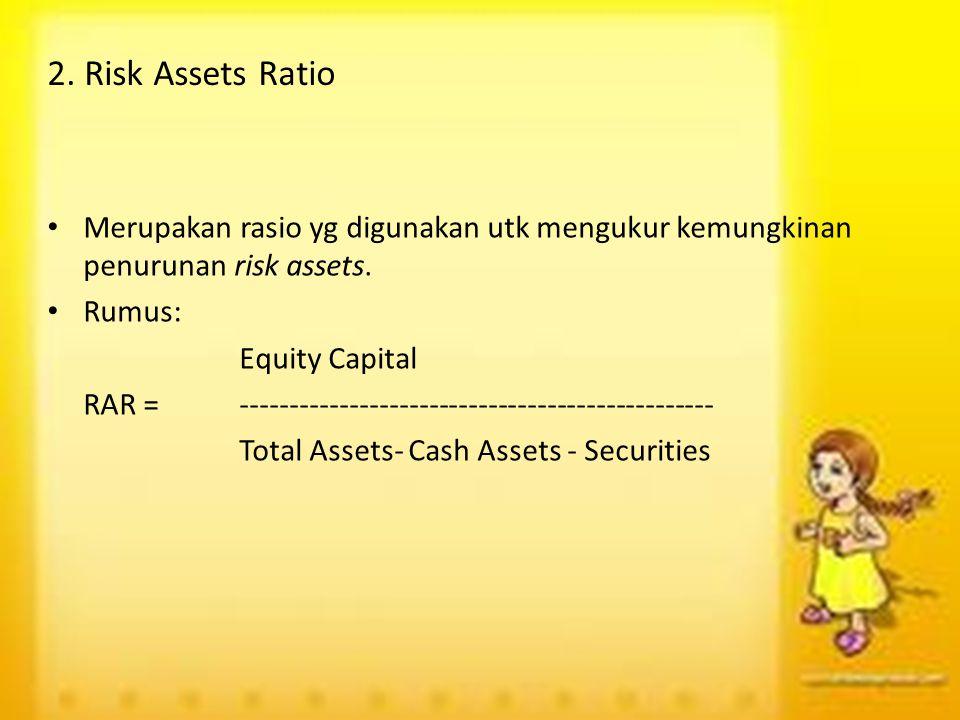 2. Risk Assets Ratio Merupakan rasio yg digunakan utk mengukur kemungkinan penurunan risk assets. Rumus: Equity Capital RAR =-------------------------