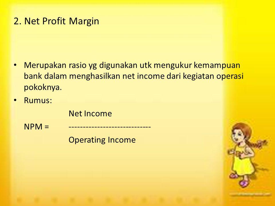 2. Net Profit Margin Merupakan rasio yg digunakan utk mengukur kemampuan bank dalam menghasilkan net income dari kegiatan operasi pokoknya. Rumus: Net
