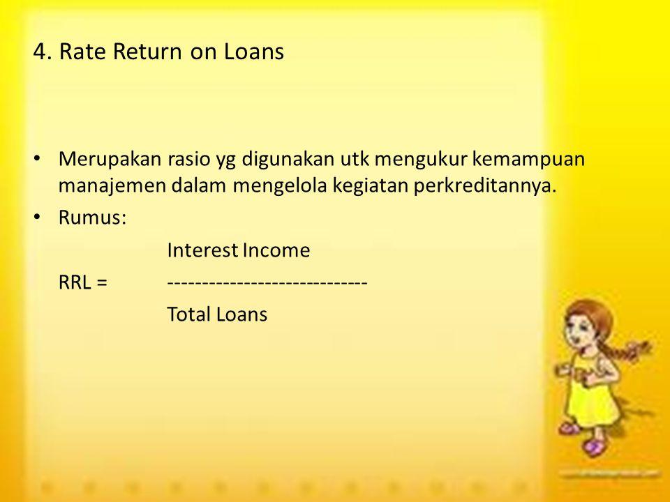 4. Rate Return on Loans Merupakan rasio yg digunakan utk mengukur kemampuan manajemen dalam mengelola kegiatan perkreditannya. Rumus: Interest Income