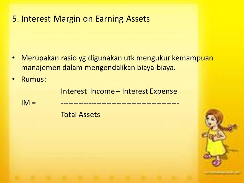 5. Interest Margin on Earning Assets Merupakan rasio yg digunakan utk mengukur kemampuan manajemen dalam mengendalikan biaya-biaya. Rumus: Interest In