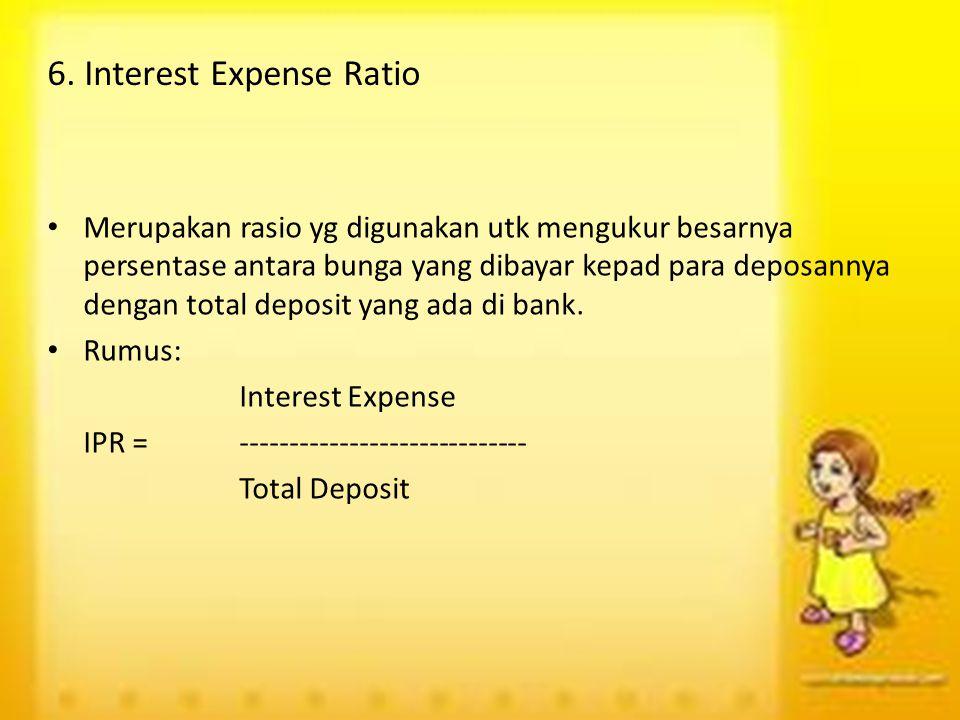 6. Interest Expense Ratio Merupakan rasio yg digunakan utk mengukur besarnya persentase antara bunga yang dibayar kepad para deposannya dengan total d